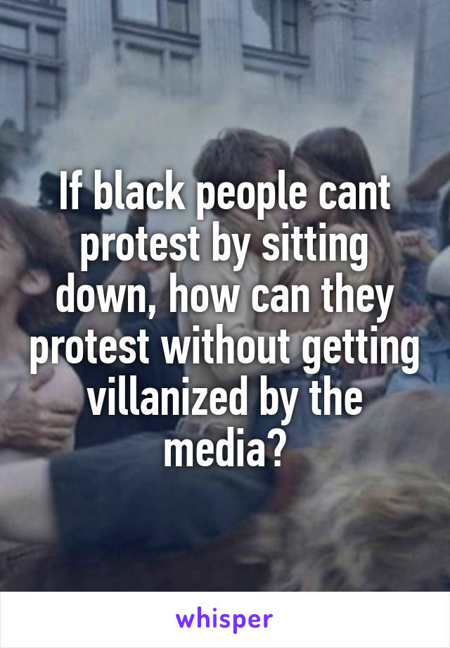 If black people cant protest by sitting down, how can they protest without getting villanized by the media?