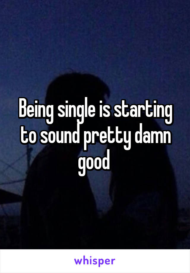 Being single is starting to sound pretty damn good