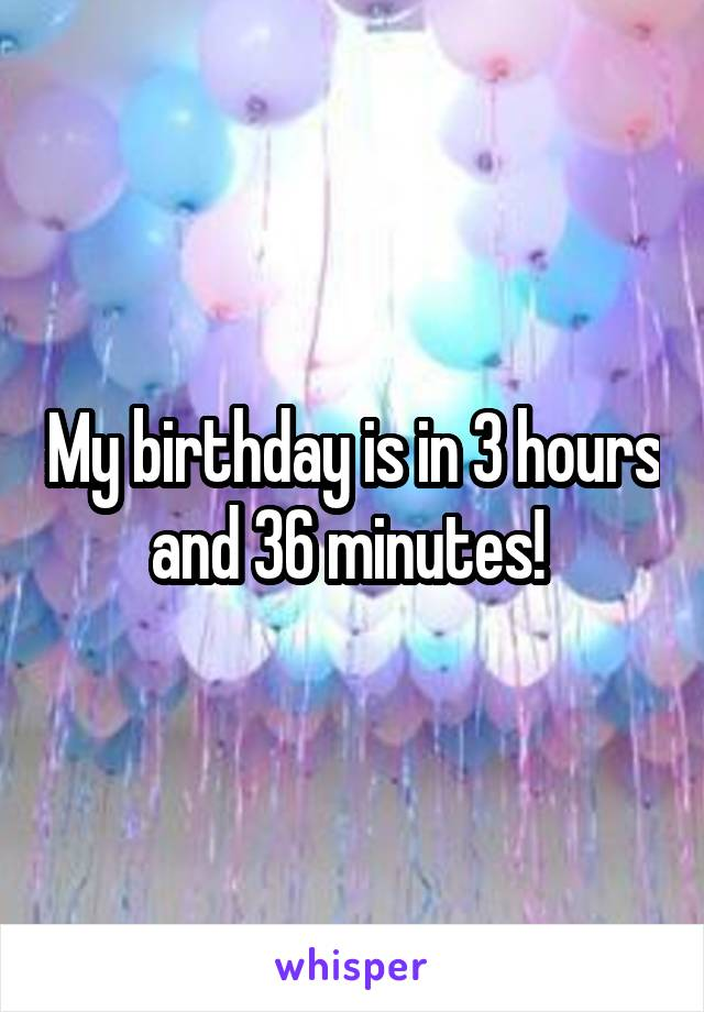 My birthday is in 3 hours and 36 minutes!