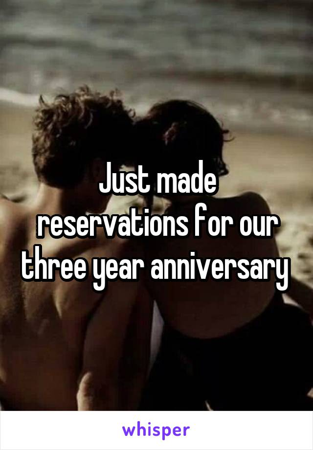 Just made reservations for our three year anniversary