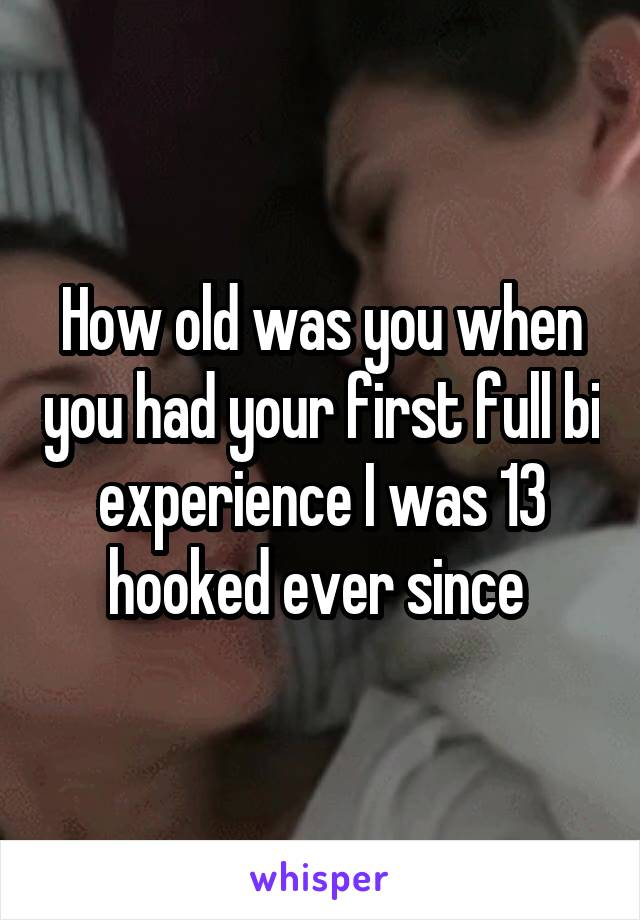 How old was you when you had your first full bi experience I was 13 hooked ever since