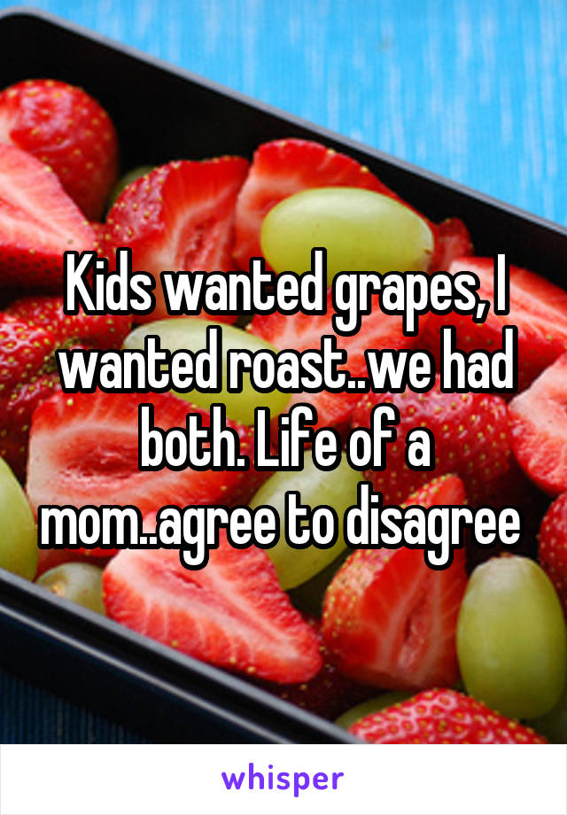 Kids wanted grapes, I wanted roast..we had both. Life of a mom..agree to disagree