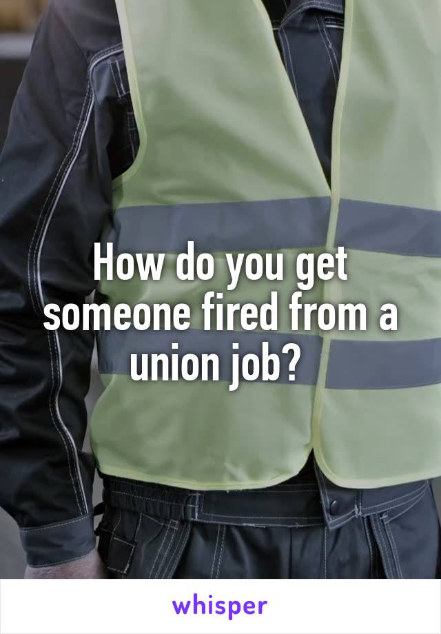 How do you get someone fired from a union job?