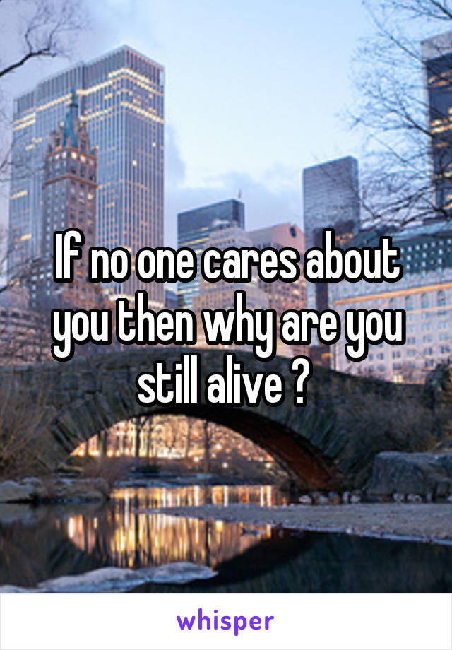 If no one cares about you then why are you still alive ?