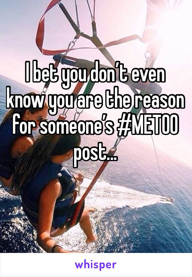 I bet you don't even know you are the reason for someone's #METOO post...