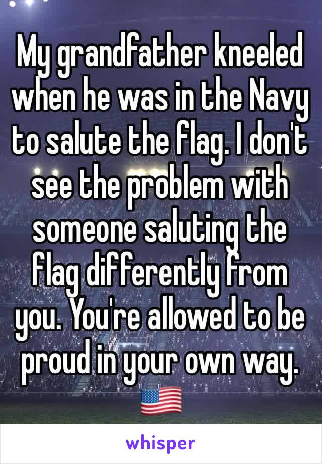 My grandfather kneeled when he was in the Navy to salute the flag. I don't see the problem with someone saluting the flag differently from you. You're allowed to be proud in your own way. 🇺🇸