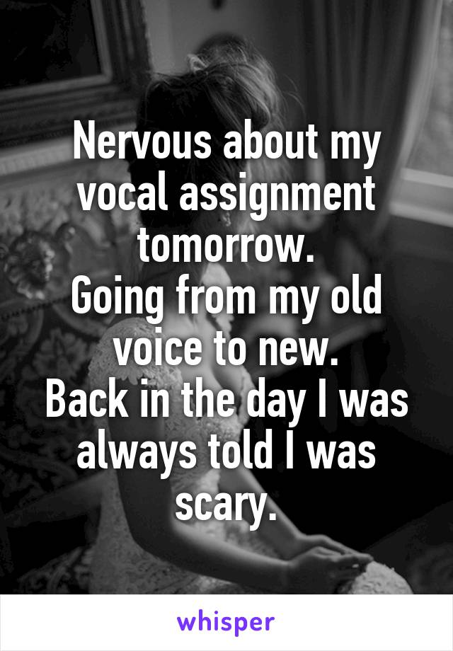 Nervous about my vocal assignment tomorrow. Going from my old voice to new. Back in the day I was always told I was scary.