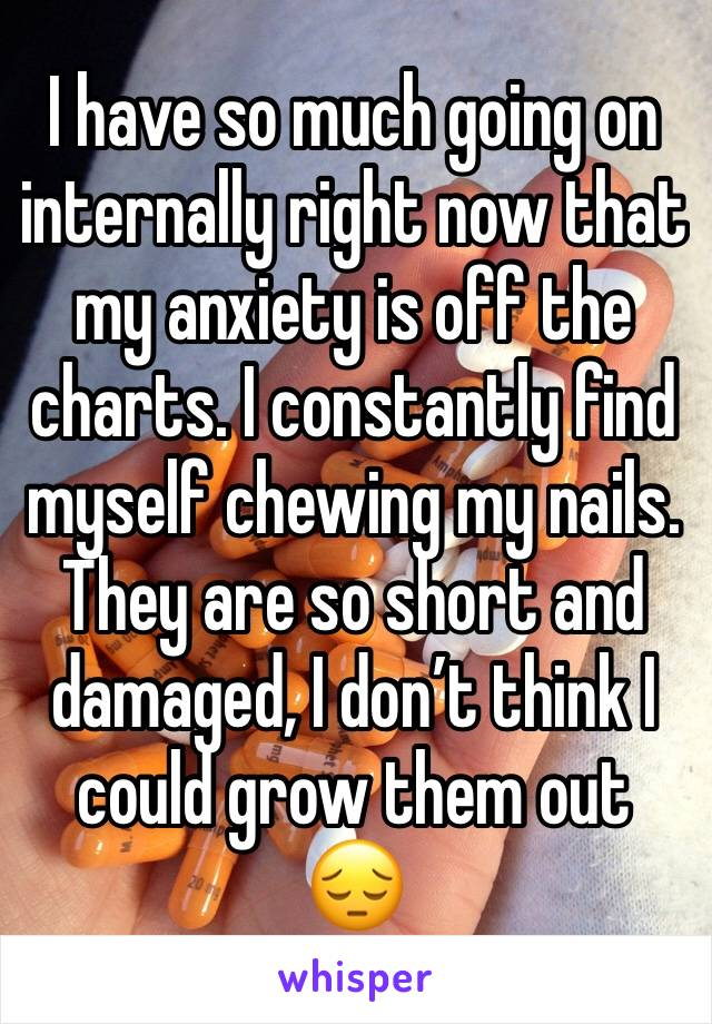 I have so much going on internally right now that my anxiety is off the charts. I constantly find myself chewing my nails. They are so short and damaged, I don't think I could grow them out 😔