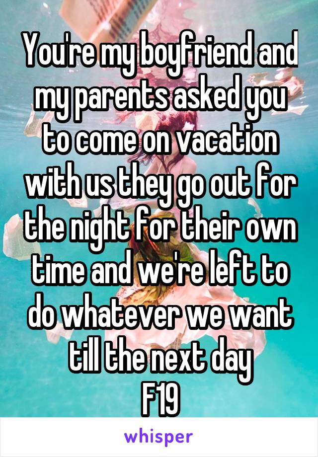 You're my boyfriend and my parents asked you to come on vacation with us they go out for the night for their own time and we're left to do whatever we want till the next day F19
