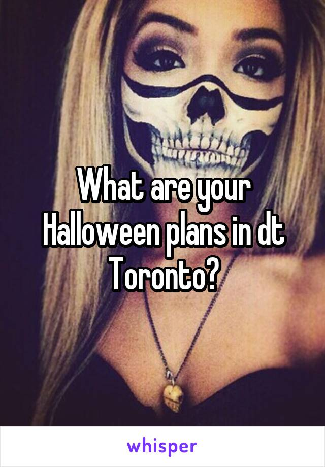 What are your Halloween plans in dt Toronto?