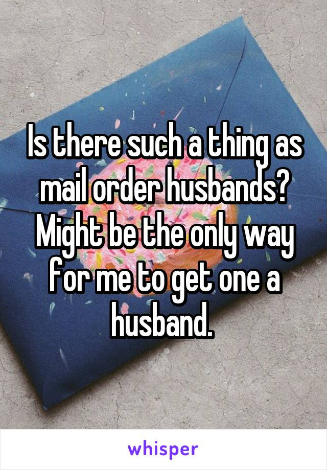 Is there such a thing as mail order husbands? Might be the only way for me to get one a husband.