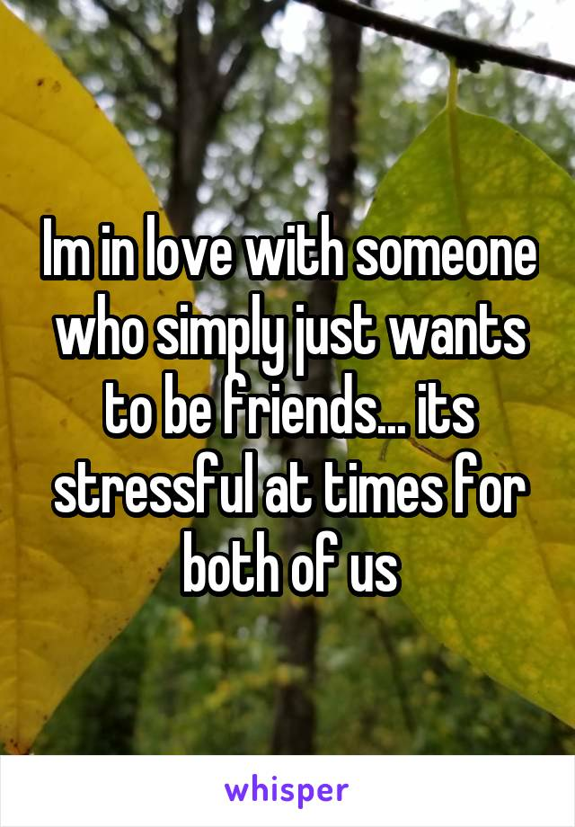 Im in love with someone who simply just wants to be friends... its stressful at times for both of us