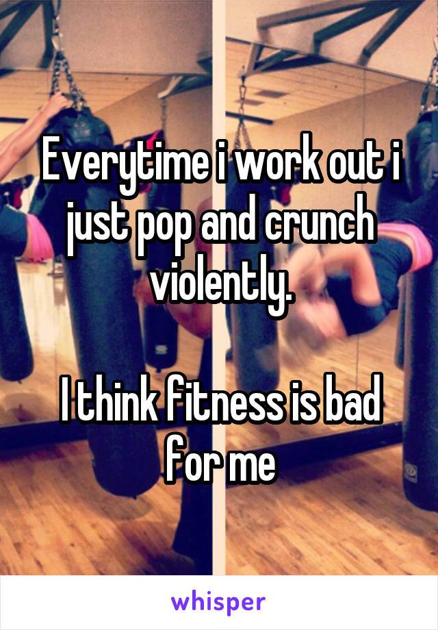 Everytime i work out i just pop and crunch violently.  I think fitness is bad for me