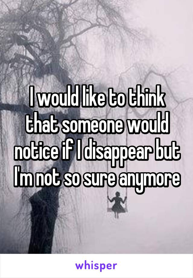 I would like to think that someone would notice if I disappear but I'm not so sure anymore