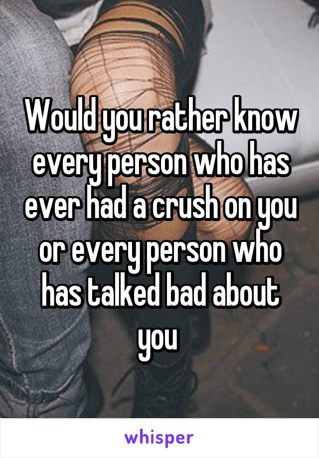 Would you rather know every person who has ever had a crush on you or every person who has talked bad about you