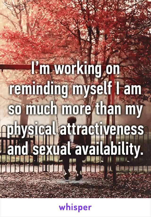 I'm working on reminding myself I am so much more than my physical attractiveness and sexual availability.
