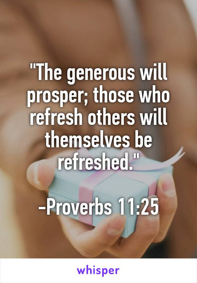 """The generous will prosper; those who refresh others will themselves be refreshed.""  -Proverbs 11:25"