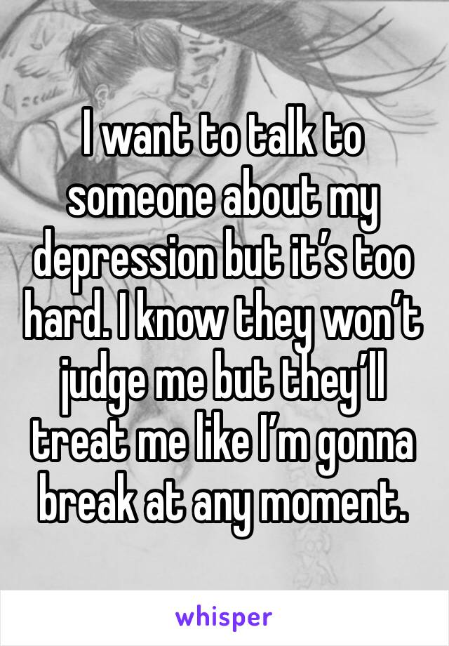 I want to talk to someone about my depression but it's too hard. I know they won't judge me but they'll treat me like I'm gonna break at any moment.