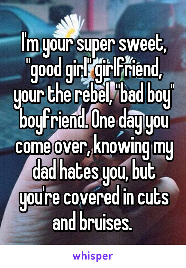 "I'm your super sweet, ""good girl"" girlfriend, your the rebel, ""bad boy"" boyfriend. One day you come over, knowing my dad hates you, but you're covered in cuts and bruises."