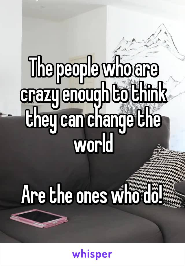 The people who are crazy enough to think they can change the world  Are the ones who do!