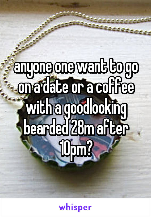 anyone one want to go on a date or a coffee with a goodlooking bearded 28m after 10pm?