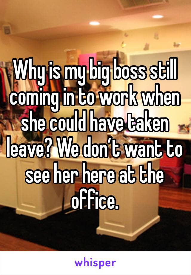 Why is my big boss still coming in to work when she could have taken leave? We don't want to see her here at the office.
