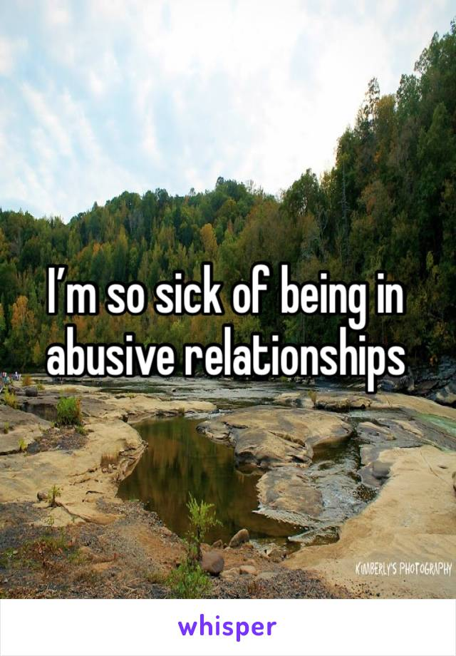 I'm so sick of being in abusive relationships