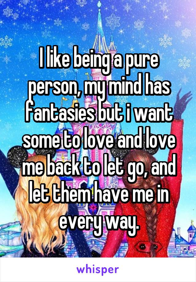 I like being a pure person, my mind has fantasies but i want some to love and love me back to let go, and let them have me in every way.