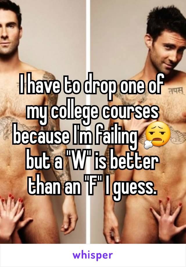 "I have to drop one of my college courses because I'm failing 😧 but a ""W"" is better than an ""F"" I guess."
