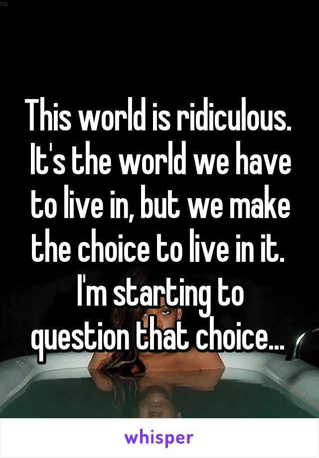 This world is ridiculous.  It's the world we have to live in, but we make the choice to live in it.  I'm starting to question that choice...