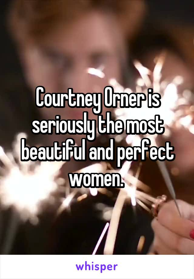 Courtney Orner is seriously the most beautiful and perfect women.