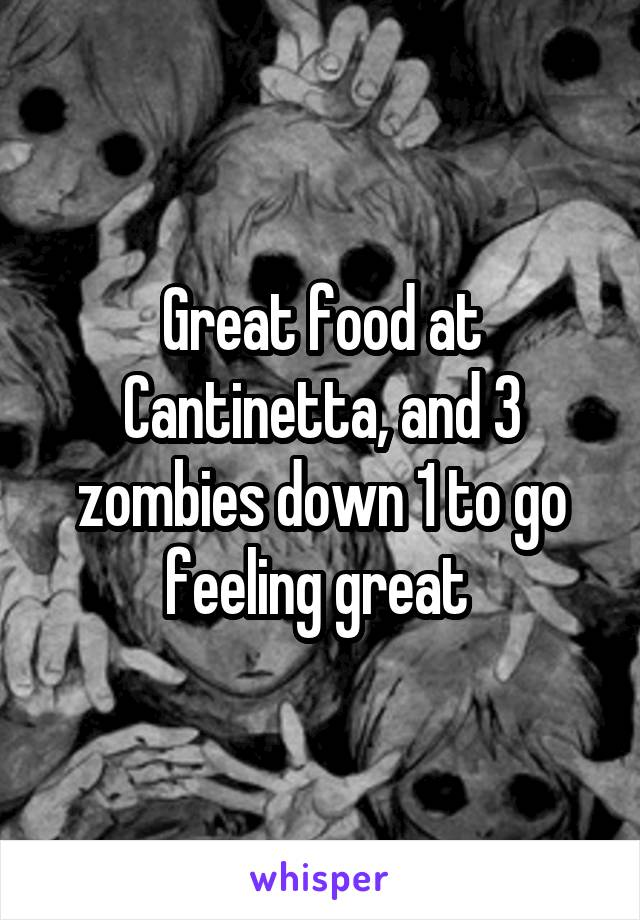 Great food at Cantinetta, and 3 zombies down 1 to go feeling great