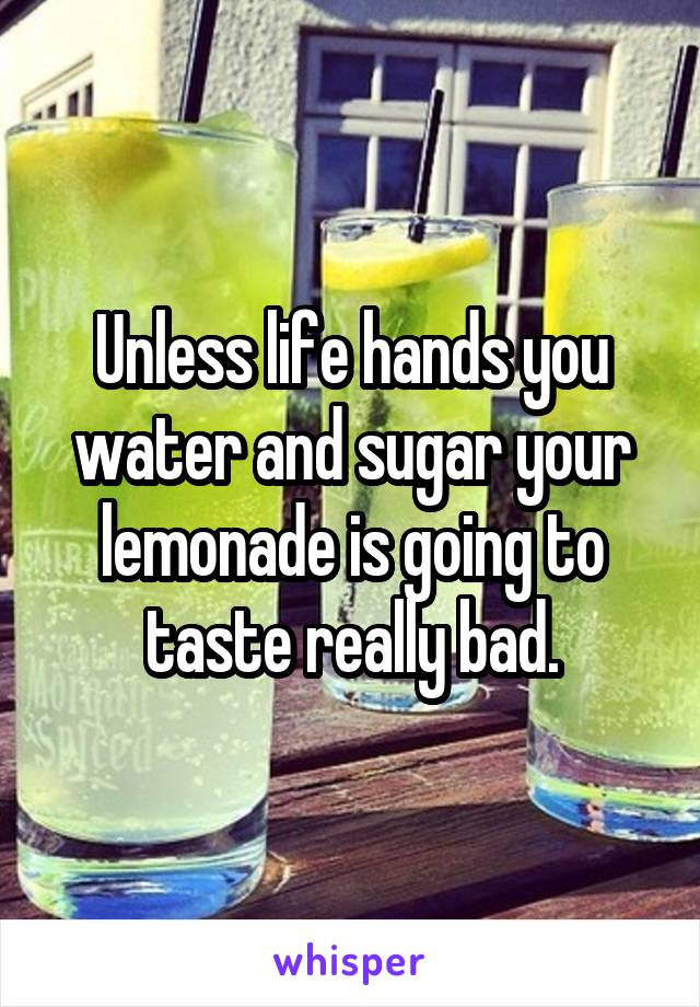 Unless life hands you water and sugar your lemonade is going to taste really bad.