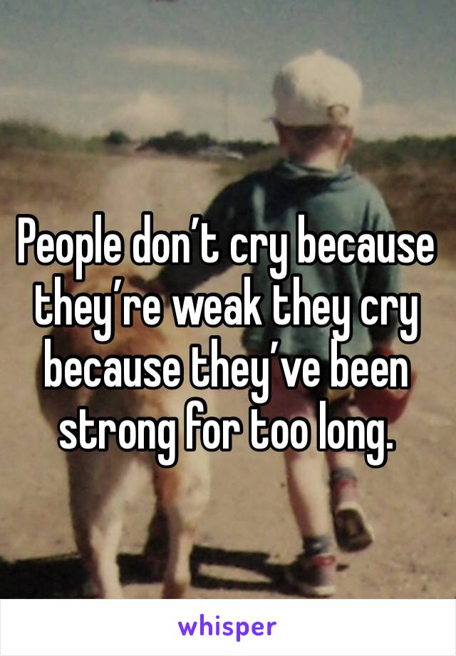 People don't cry because they're weak they cry because they've been strong for too long.
