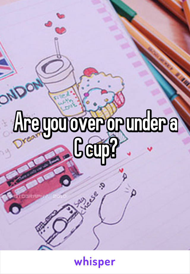 Are you over or under a C cup?