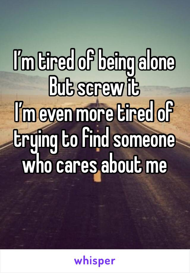 I'm tired of being alone  But screw it  I'm even more tired of trying to find someone who cares about me