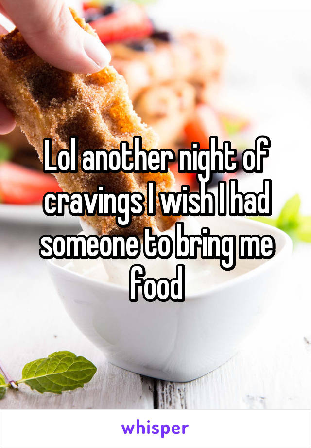 Lol another night of cravings I wish I had someone to bring me food