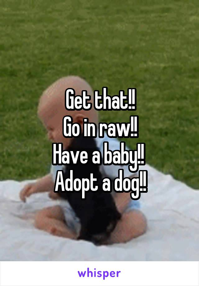 Get that!! Go in raw!! Have a baby!!  Adopt a dog!!