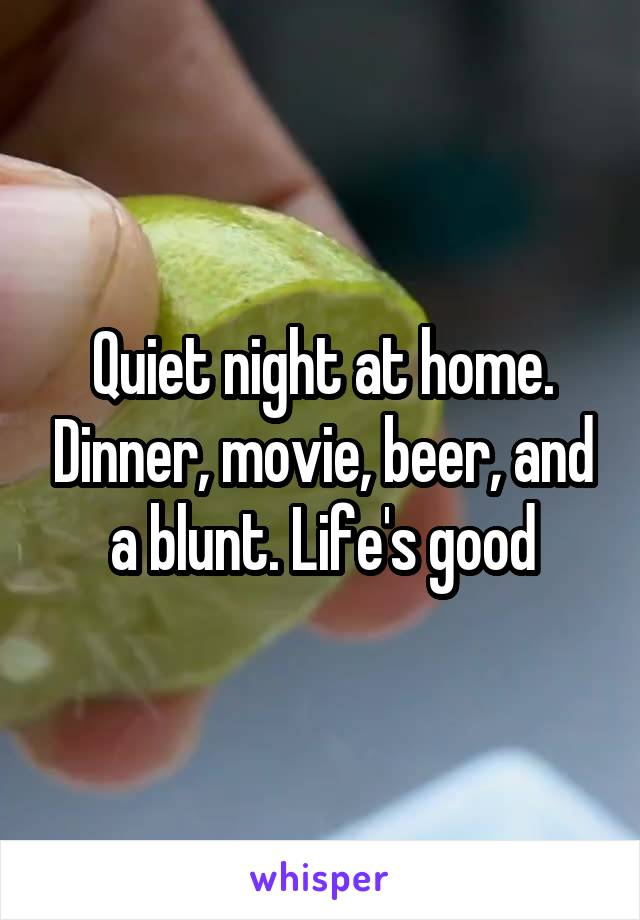 Quiet night at home. Dinner, movie, beer, and a blunt. Life's good