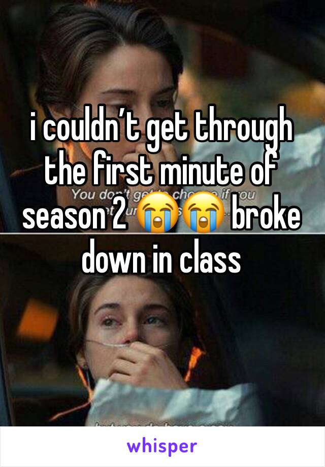 i couldn't get through the first minute of season 2 😭😭 broke down in class