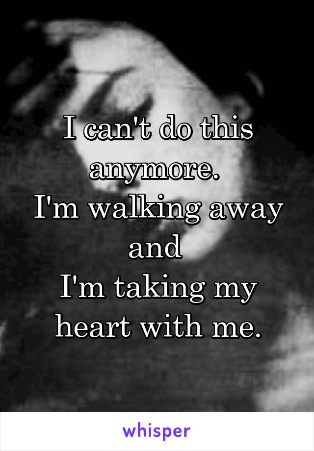 I can't do this anymore.  I'm walking away and  I'm taking my heart with me.