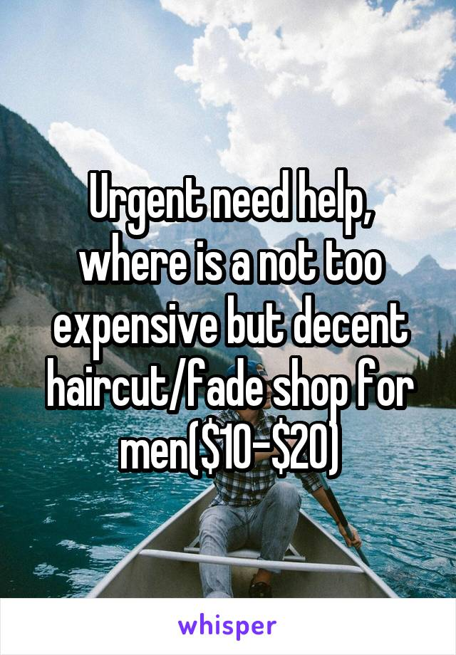 Urgent need help, where is a not too expensive but decent haircut/fade shop for men($10-$20)