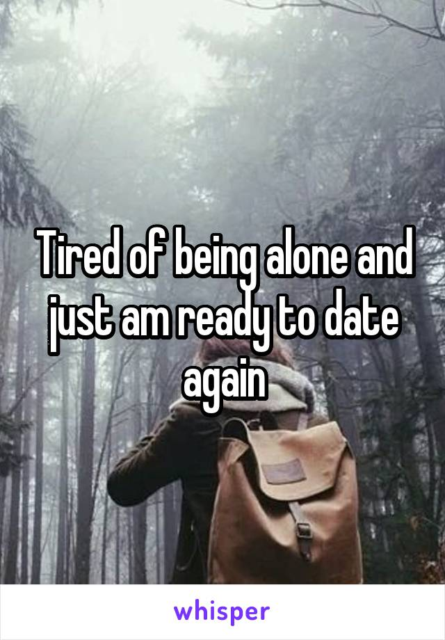 Tired of being alone and just am ready to date again