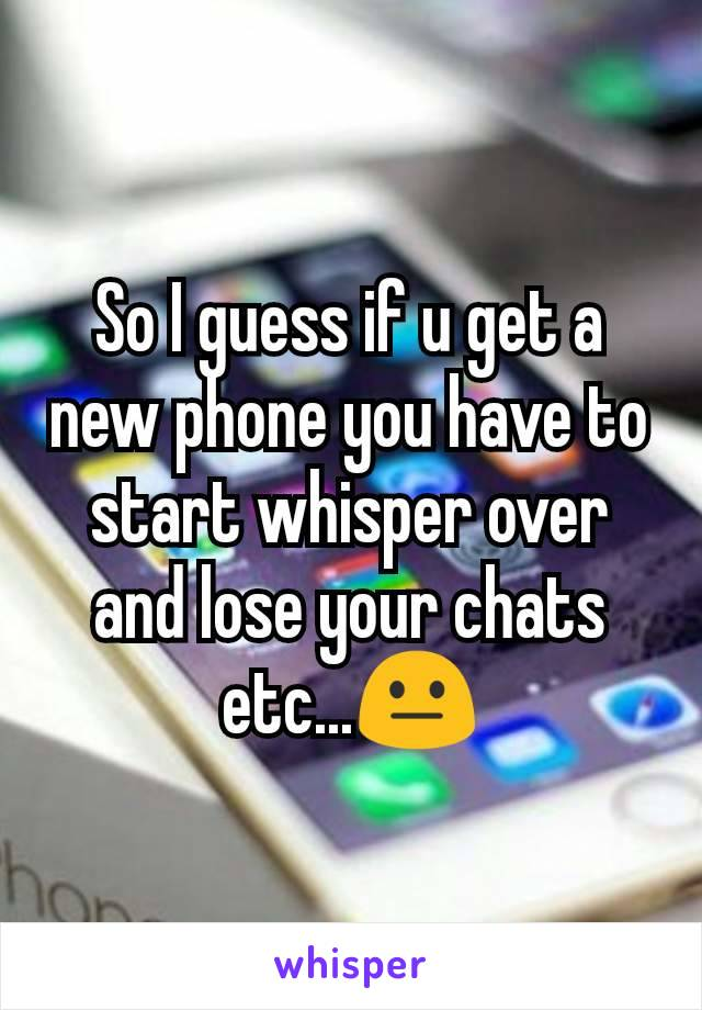 So I guess if u get a new phone you have to start whisper over and lose your chats etc...😐