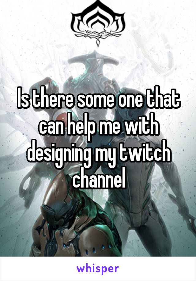 Is there some one that can help me with designing my twitch channel