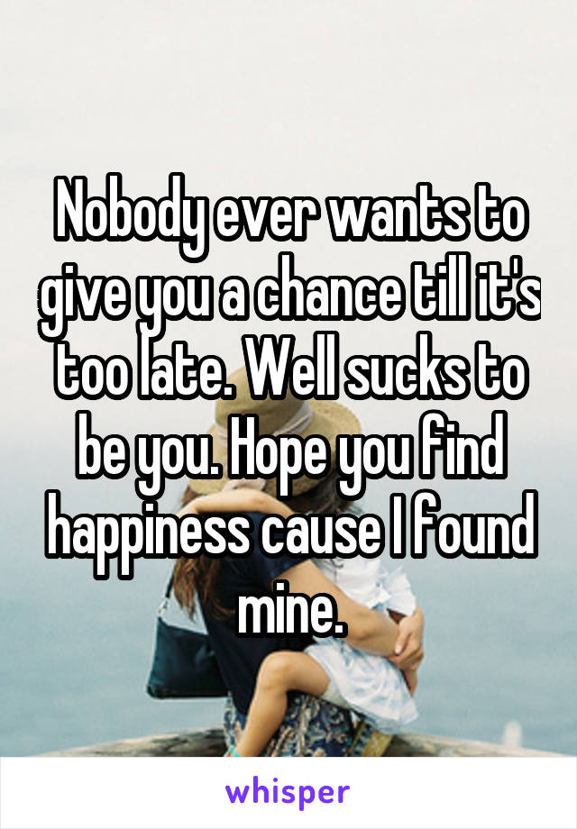 Nobody ever wants to give you a chance till it's too late. Well sucks to be you. Hope you find happiness cause I found mine.