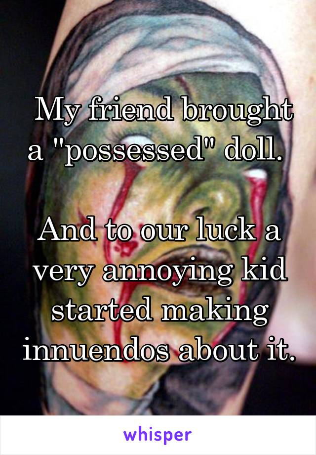 "My friend brought a ""possessed"" doll.   And to our luck a very annoying kid started making innuendos about it."