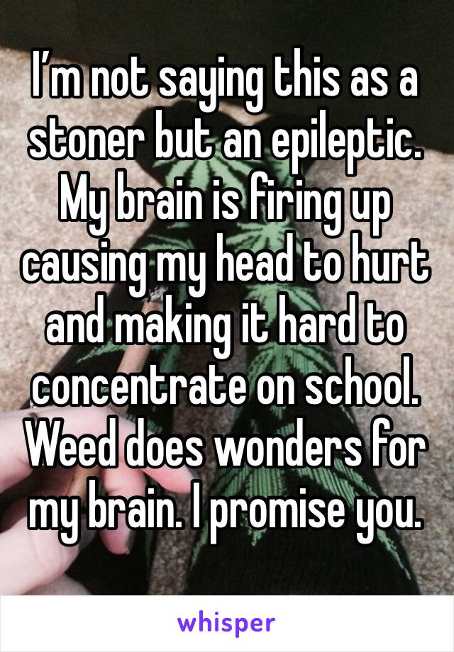 I'm not saying this as a stoner but an epileptic. My brain is firing up causing my head to hurt and making it hard to concentrate on school. Weed does wonders for my brain. I promise you.
