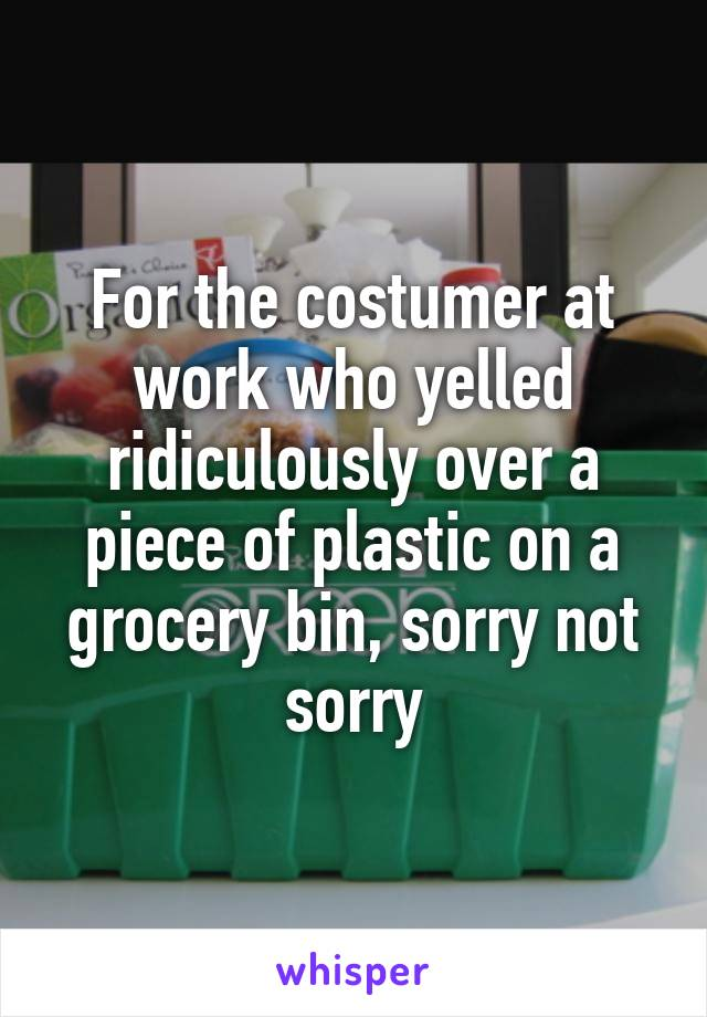 For the costumer at work who yelled ridiculously over a piece of plastic on a grocery bin, sorry not sorry