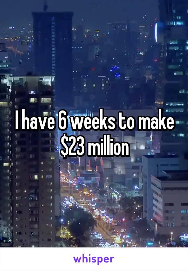 I have 6 weeks to make $23 million